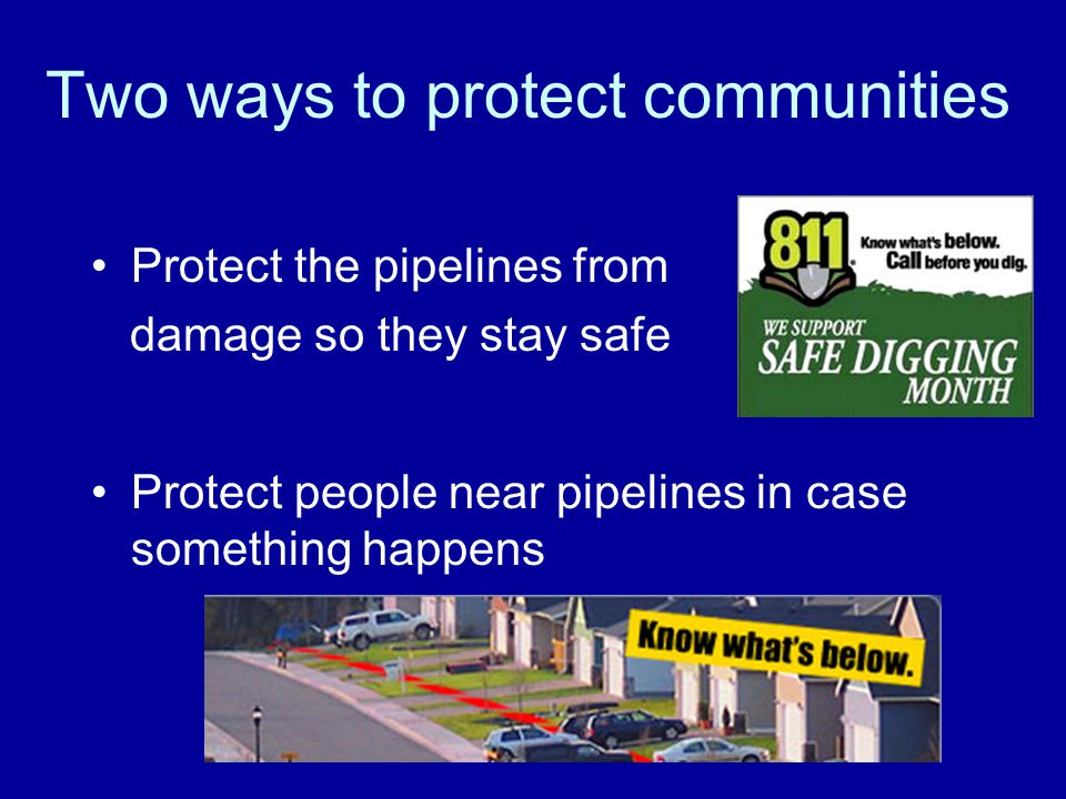 Two ways to protect communities Protect the pipelines from damage so they stay safe Protect people near pipelines in case something happens