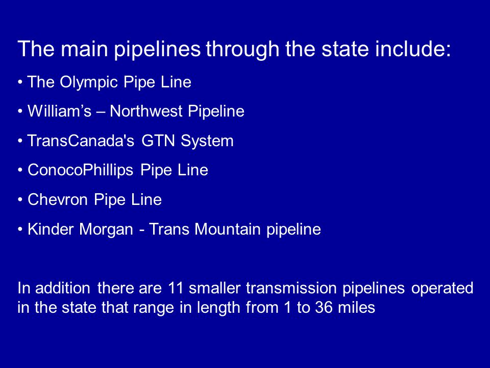 The main pipelines through the state include: The Olympic Pipe Line William's – Northwest Pipeline TransCanada s GTN System ConocoPhillips Pipe Line Chevron Pipe Line Kinder Morgan - Trans Mountain pipeline In addition there are 11 smaller transmission pipelines operated in the state that range in length from 1 to 36 miles