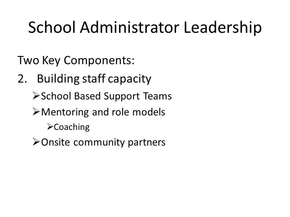 School Administrator Leadership Two Key Components: 2.Building staff capacity  School Based Support Teams  Mentoring and role models  Coaching  Onsite community partners