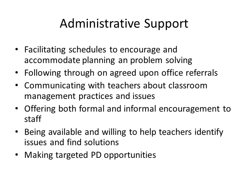 Administrative Support Facilitating schedules to encourage and accommodate planning an problem solving Following through on agreed upon office referrals Communicating with teachers about classroom management practices and issues Offering both formal and informal encouragement to staff Being available and willing to help teachers identify issues and find solutions Making targeted PD opportunities