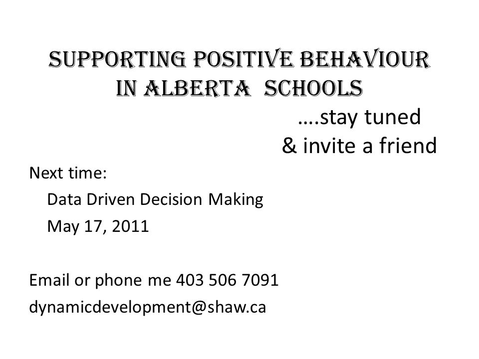 Supporting Positive Behaviour in Alberta Schools ….stay tuned & invite a friend Next time: Data Driven Decision Making May 17, 2011 Email or phone me 403 506 7091 dynamicdevelopment@shaw.ca