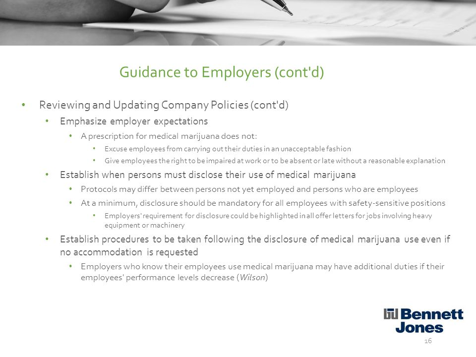 Reviewing and Updating Company Policies (cont d) Emphasize employer expectations A prescription for medical marijuana does not: Excuse employees from carrying out their duties in an unacceptable fashion Give employees the right to be impaired at work or to be absent or late without a reasonable explanation Establish when persons must disclose their use of medical marijuana Protocols may differ between persons not yet employed and persons who are employees At a minimum, disclosure should be mandatory for all employees with safety-sensitive positions Employers requirement for disclosure could be highlighted in all offer letters for jobs involving heavy equipment or machinery Establish procedures to be taken following the disclosure of medical marijuana use even if no accommodation is requested Employers who know their employees use medical marijuana may have additional duties if their employees performance levels decrease (Wilson) 16 Guidance to Employers (cont d)