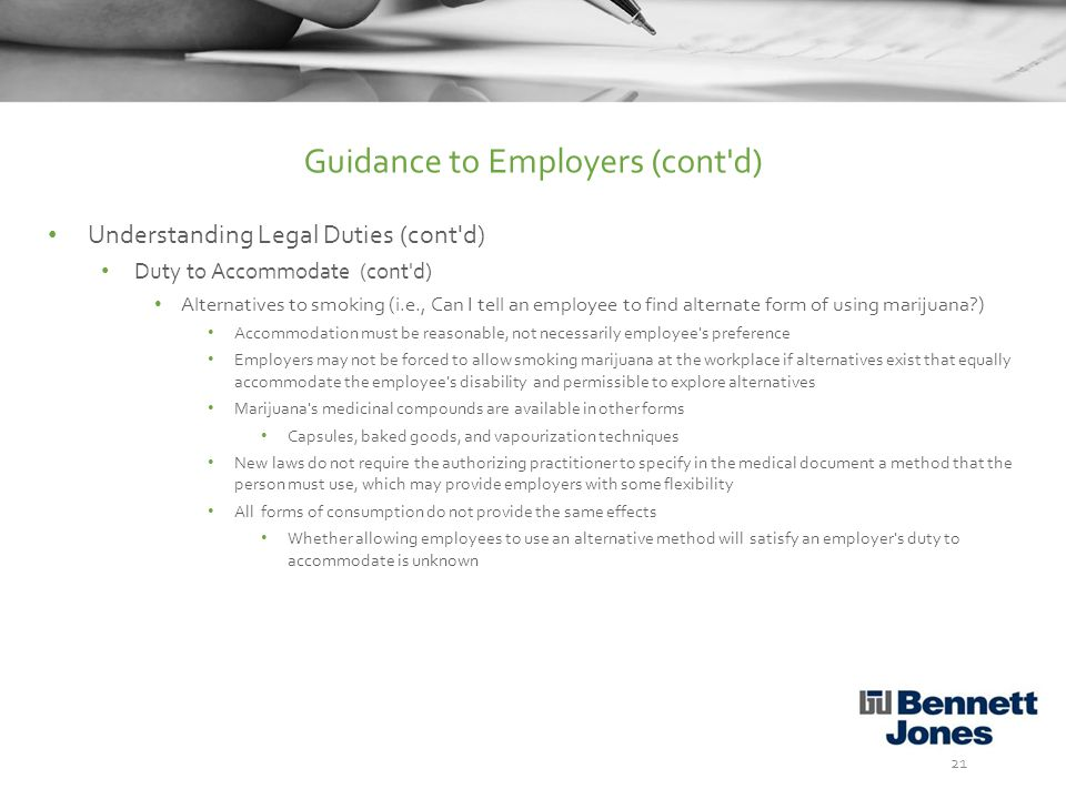Understanding Legal Duties (cont d) Duty to Accommodate (cont d) Alternatives to smoking (i.e., Can I tell an employee to find alternate form of using marijuana ) Accommodation must be reasonable, not necessarily employee s preference Employers may not be forced to allow smoking marijuana at the workplace if alternatives exist that equally accommodate the employee s disability and permissible to explore alternatives Marijuana s medicinal compounds are available in other forms Capsules, baked goods, and vapourization techniques New laws do not require the authorizing practitioner to specify in the medical document a method that the person must use, which may provide employers with some flexibility All forms of consumption do not provide the same effects Whether allowing employees to use an alternative method will satisfy an employer s duty to accommodate is unknown 21 Guidance to Employers (cont d)