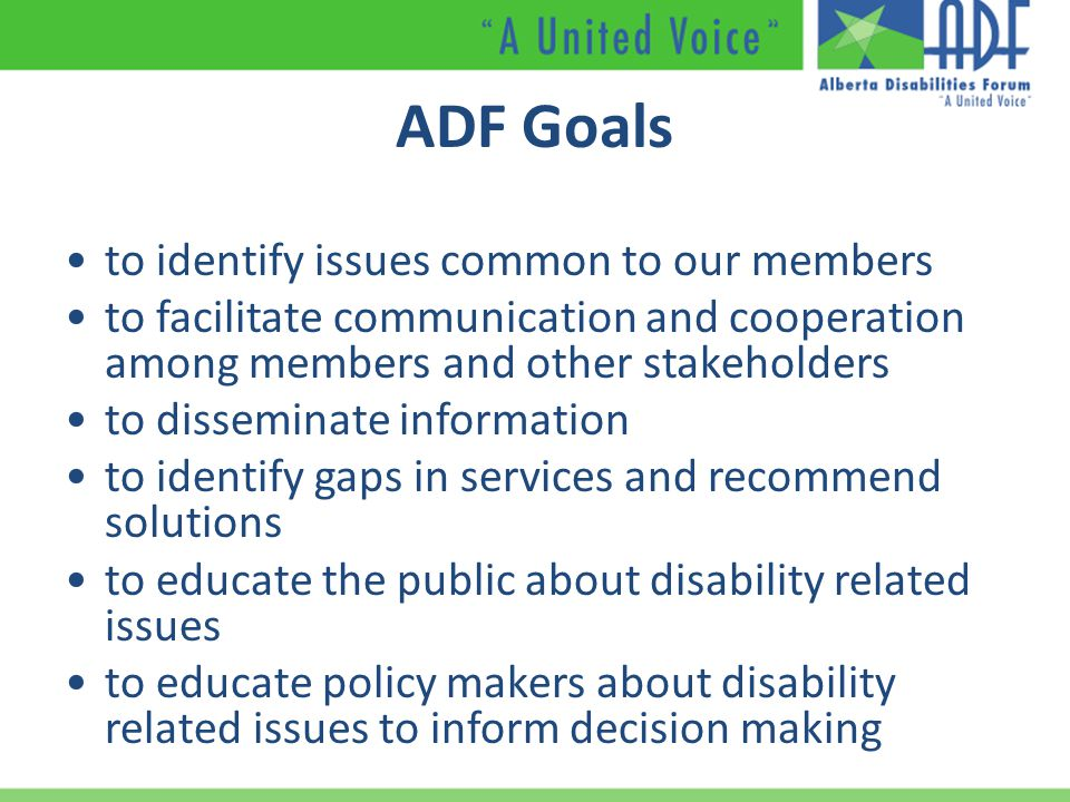 ADF Goals to identify issues common to our members to facilitate communication and cooperation among members and other stakeholders to disseminate information to identify gaps in services and recommend solutions to educate the public about disability related issues to educate policy makers about disability related issues to inform decision making