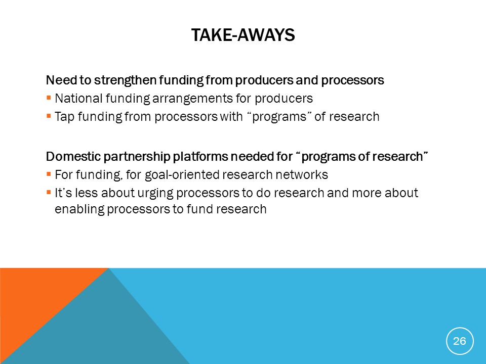 TAKE-AWAYS Need to strengthen funding from producers and processors  National funding arrangements for producers  Tap funding from processors with ""