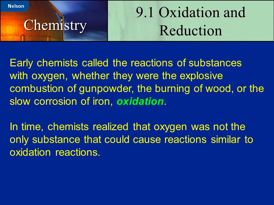 9.1 Oxidation and Reduction Chemistry Early chemists called the reactions of substances with oxygen, whether they were the explosive combustion of gun