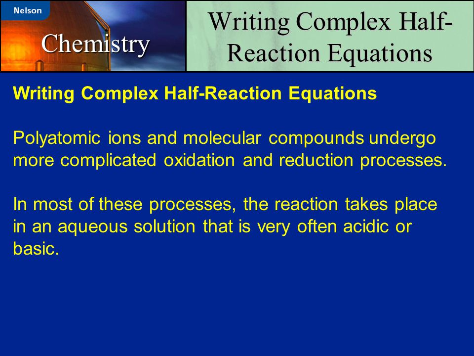 Writing Complex Half- Reaction Equations Chemistry Polyatomic ions and molecular compounds undergo more complicated oxidation and reduction processes.