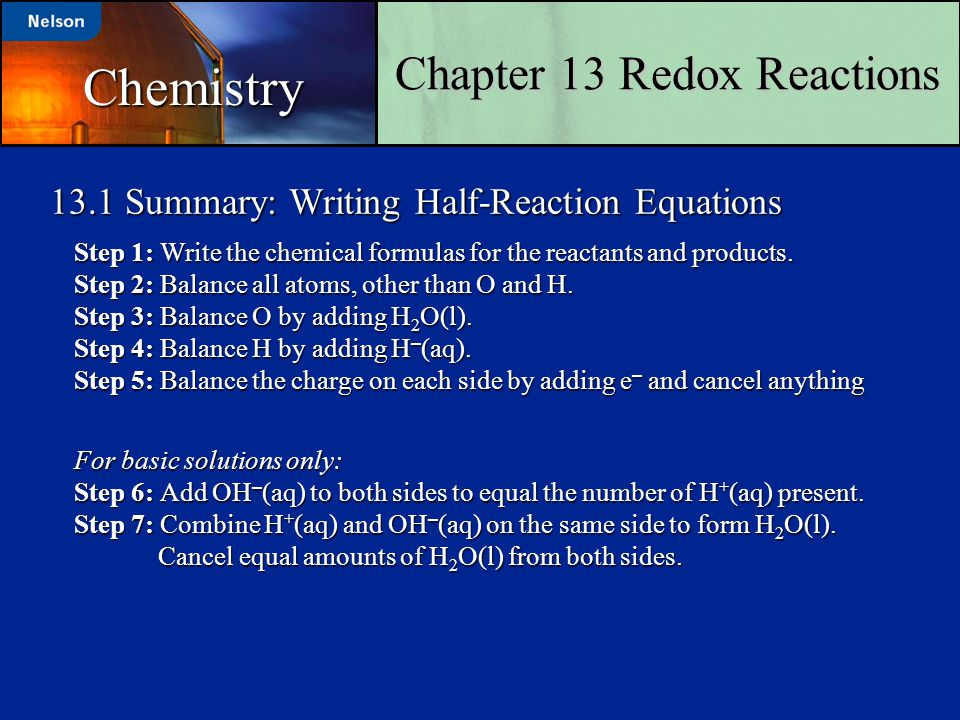 13.1 Summary: Writing Half-Reaction Equations Step 1: Write the chemical formulas for the reactants and products. Step 2: Balance all atoms, other tha