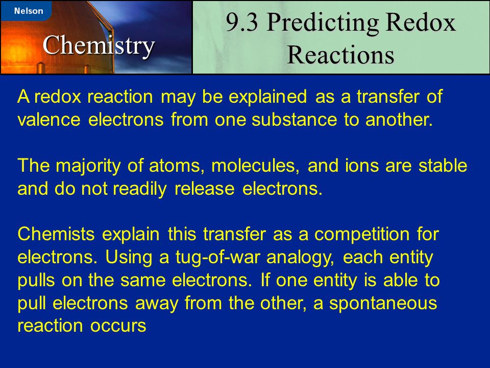 9.3 Predicting Redox Reactions Chemistry A redox reaction may be explained as a transfer of valence electrons from one substance to another. The major