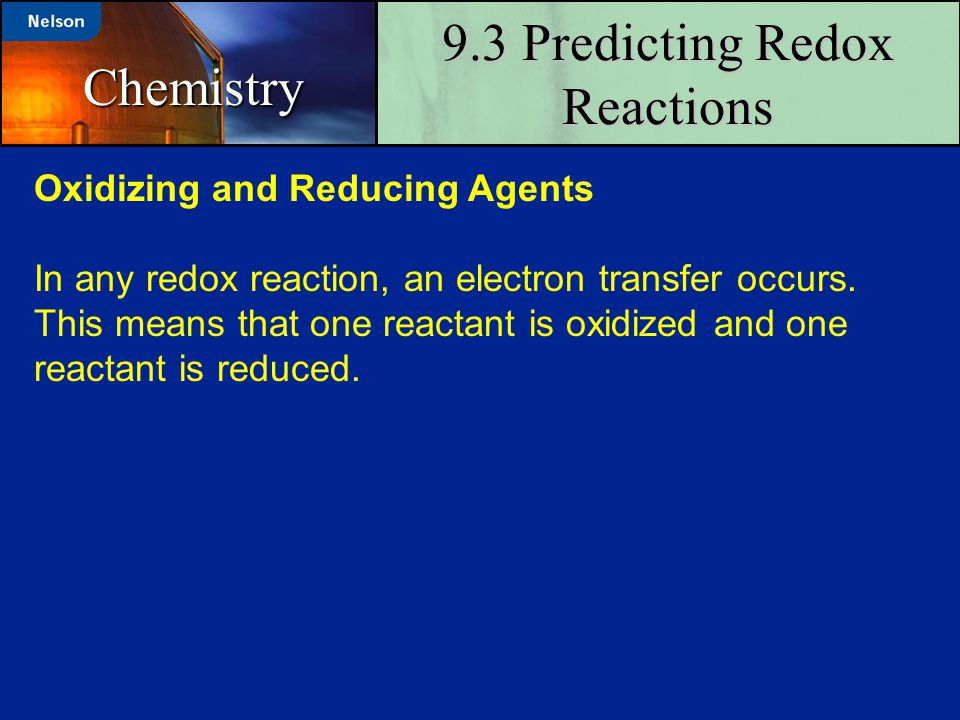 9.3 Predicting Redox Reactions Chemistry Oxidizing and Reducing Agents In any redox reaction, an electron transfer occurs. This means that one reactan