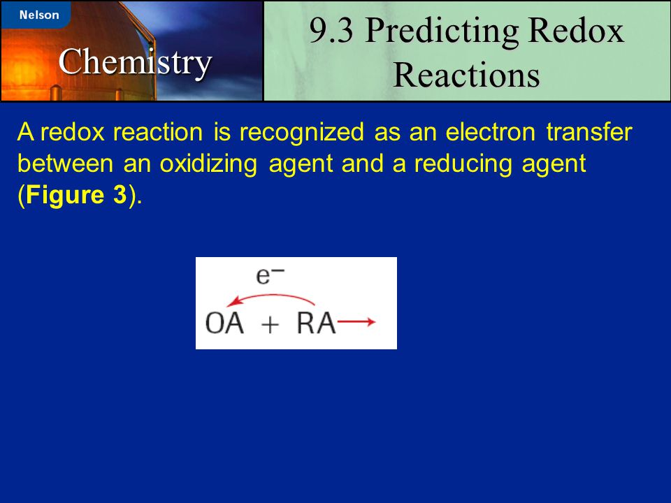 9.3 Predicting Redox Reactions Chemistry A redox reaction is recognized as an electron transfer between an oxidizing agent and a reducing agent (Figur