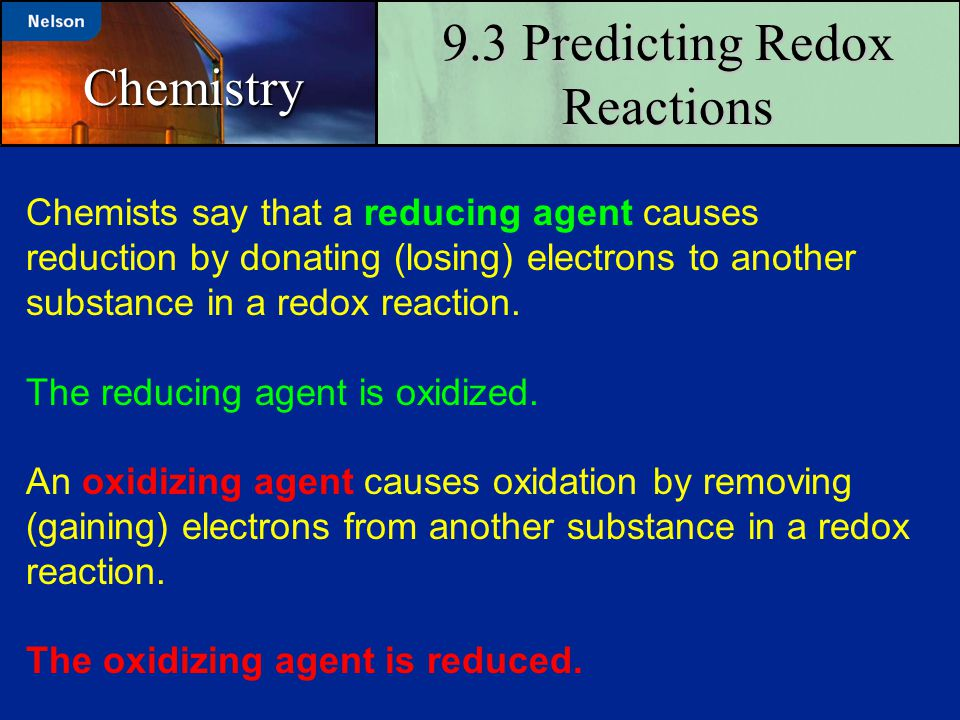9.3 Predicting Redox Reactions Chemistry Chemists say that a reducing agent causes reduction by donating (losing) electrons to another substance in a