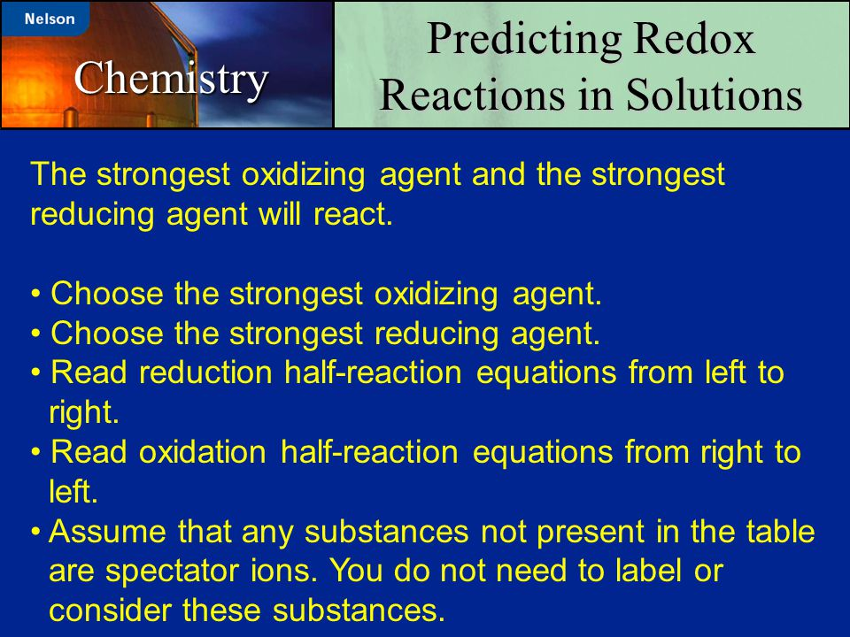 Predicting Redox Reactions in Solutions Chemistry The strongest oxidizing agent and the strongest reducing agent will react. Choose the strongest oxid