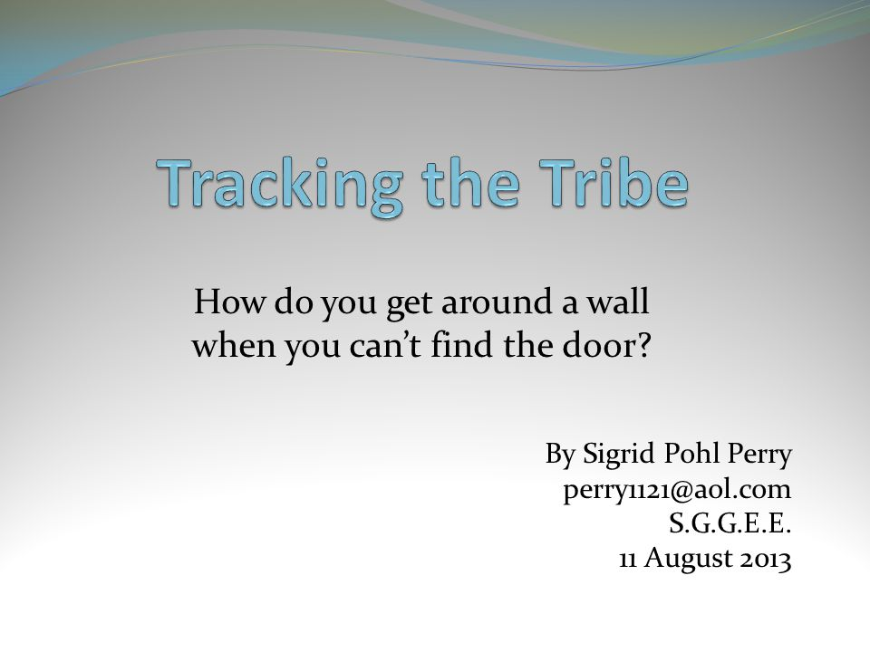 How do you get around a wall when you can't find the door? By Sigrid Pohl Perry perry1121@aol.com S.G.G.E.E. 11 August 2013