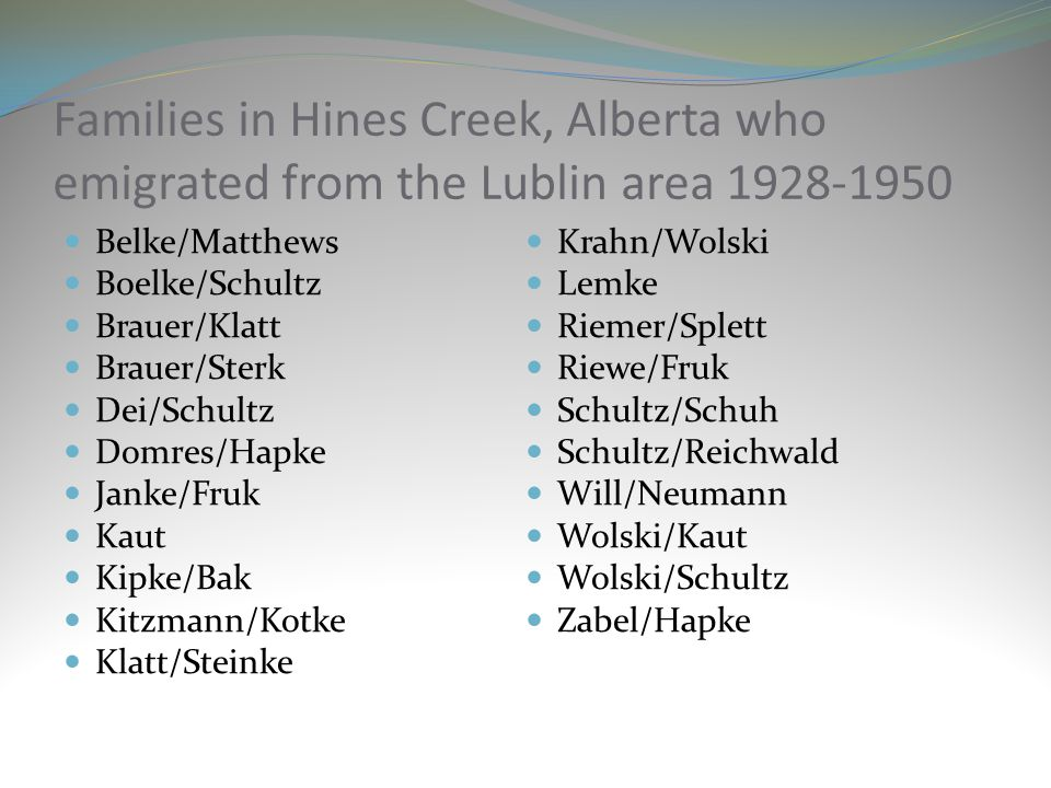 Families in Hines Creek, Alberta who emigrated from the Lublin area 1928-1950 Belke/Matthews Boelke/Schultz Brauer/Klatt Brauer/Sterk Dei/Schultz Domres/Hapke Janke/Fruk Kaut Kipke/Bak Kitzmann/Kotke Klatt/Steinke Krahn/Wolski Lemke Riemer/Splett Riewe/Fruk Schultz/Schuh Schultz/Reichwald Will/Neumann Wolski/Kaut Wolski/Schultz Zabel/Hapke