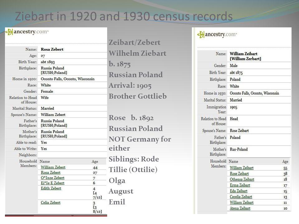 Ziebart in 1920 and 1930 census records Zeibart/Zebert Wilhelm Ziebart b. 1875 Russian Poland Arrival: 1905 Brother Gottlieb Rose b. 1892 Russian Pola
