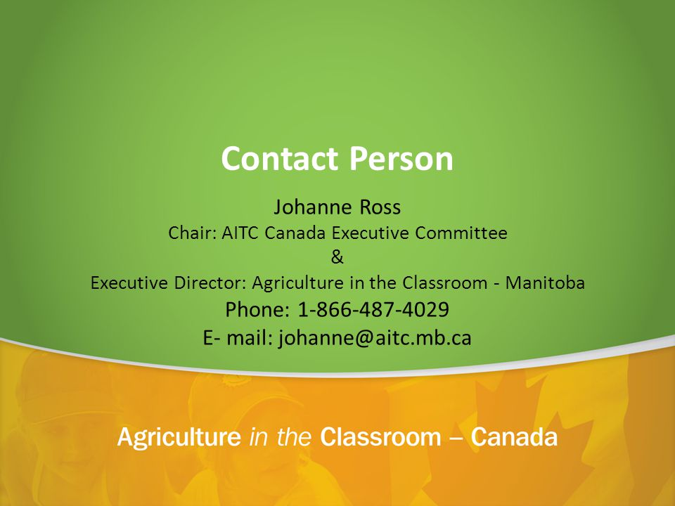 Contact Person Johanne Ross Chair: AITC Canada Executive Committee & Executive Director: Agriculture in the Classroom - Manitoba Phone: E- mail: