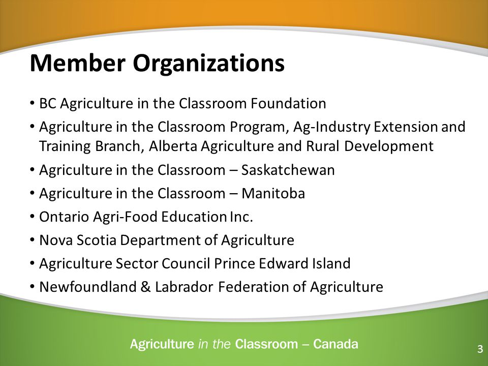 Member Organizations BC Agriculture in the Classroom Foundation Agriculture in the Classroom Program, Ag-Industry Extension and Training Branch, Alberta Agriculture and Rural Development Agriculture in the Classroom – Saskatchewan Agriculture in the Classroom – Manitoba Ontario Agri-Food Education Inc.