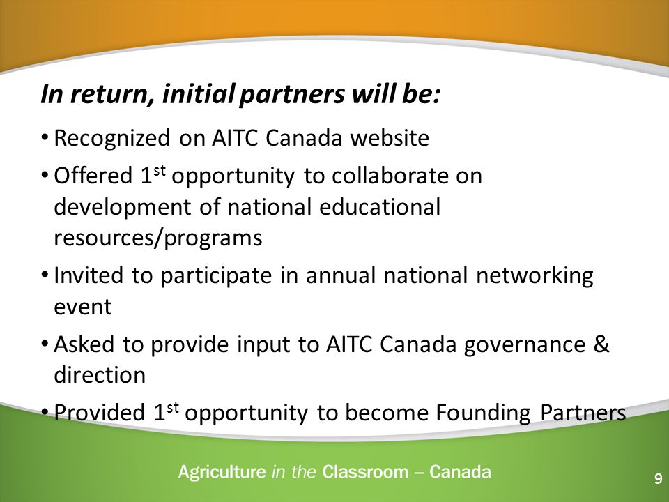 In return, initial partners will be: Recognized on AITC Canada website Offered 1 st opportunity to collaborate on development of national educational resources/programs Invited to participate in annual national networking event Asked to provide input to AITC Canada governance & direction Provided 1 st opportunity to become Founding Partners 9