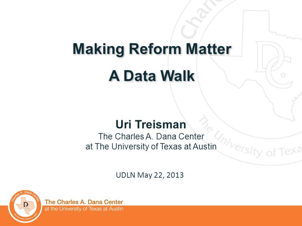 1 Making Reform Matter A Data Walk Making Reform Matter A Data Walk UDLN May 22, 2013 Uri Treisman The Charles A. Dana Center at The University of Tex