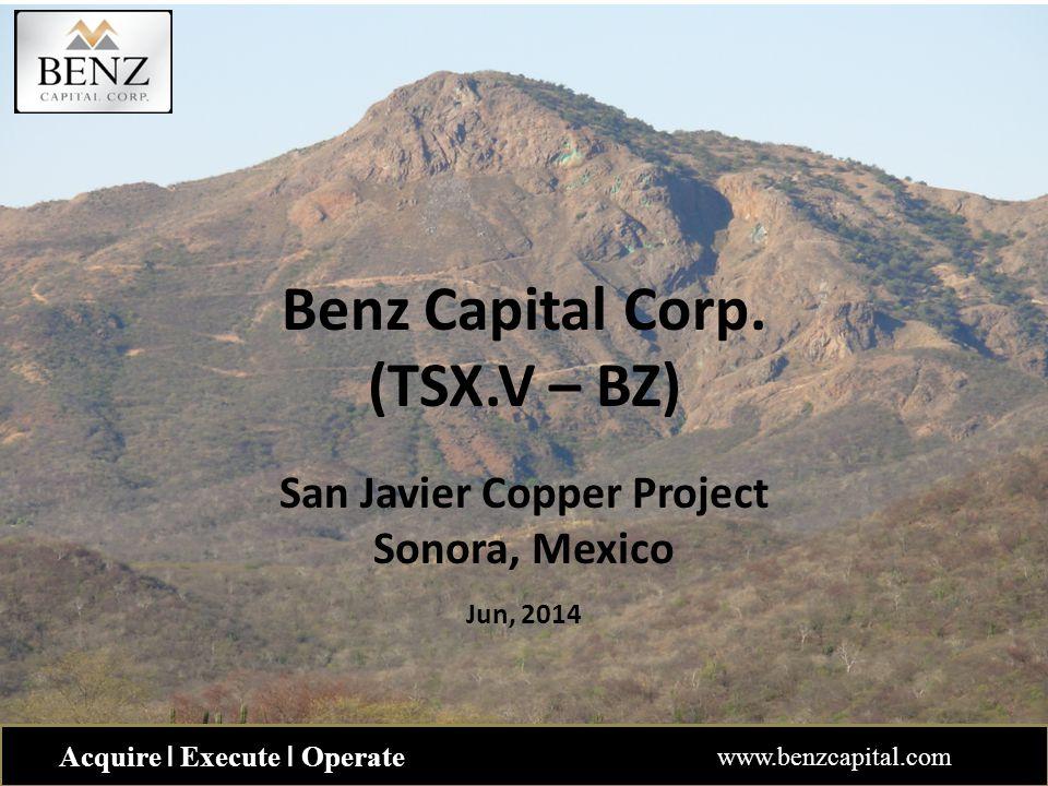 Benz Capital Corp. (TSX.V – BZ) San Javier Copper Project Sonora, Mexico Jun, 2014 Acquire ǀ Execute ǀ Operate www.benzcapital.com