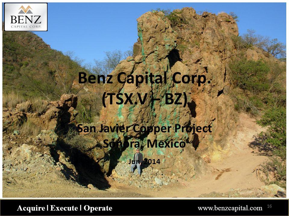 Acquire ǀ Execute ǀ Operate www.benzcapital.com Benz Capital Corp. (TSX.V – BZ) San Javier Copper Project Sonora, Mexico Jun, 2014 16