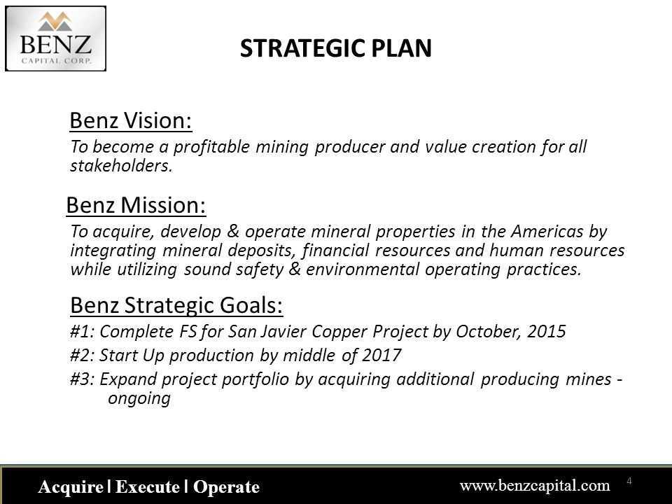 STRATEGIC PLAN Benz Vision: To become a profitable mining producer and value creation for all stakeholders. Benz Mission: To acquire, develop & operat
