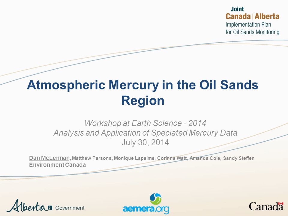 Atmospheric Mercury in the Oil Sands Region Workshop at Earth Science - 2014 Analysis and Application of Speciated Mercury Data July 30, 2014 Dan McLennan, Matthew Parsons, Monique Lapalme, Corinna Watt, Amanda Cole, Sandy Steffen Environment Canada