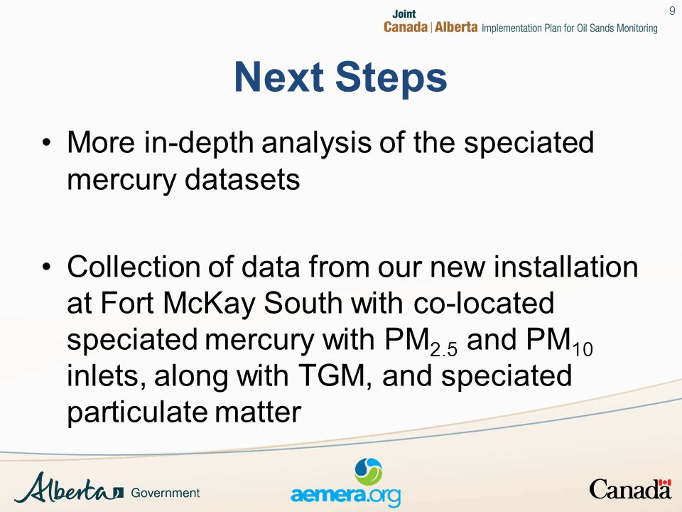 Next Steps More in-depth analysis of the speciated mercury datasets Collection of data from our new installation at Fort McKay South with co-located speciated mercury with PM 2.5 and PM 10 inlets, along with TGM, and speciated particulate matter 9