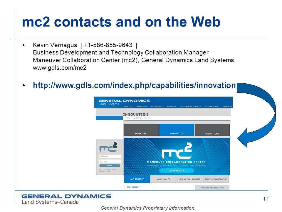 17 General Dynamics Proprietary Information mc2 contacts and on the Web Kevin Vernagus | +1-586-855-9643 | Business Development and Technology Collaboration Manager Maneuver Collaboration Center (mc2), General Dynamics Land Systems www.gdls.com/mc2 http://www.gdls.com/index.php/capabilities/innovation