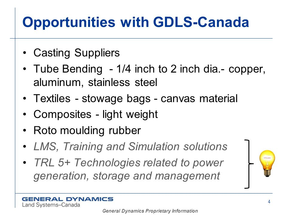 4 General Dynamics Proprietary Information Opportunities with GDLS-Canada Casting Suppliers Tube Bending - 1/4 inch to 2 inch dia.- copper, aluminum, stainless steel Textiles - stowage bags - canvas material Composites - light weight Roto moulding rubber LMS, Training and Simulation solutions TRL 5+ Technologies related to power generation, storage and management