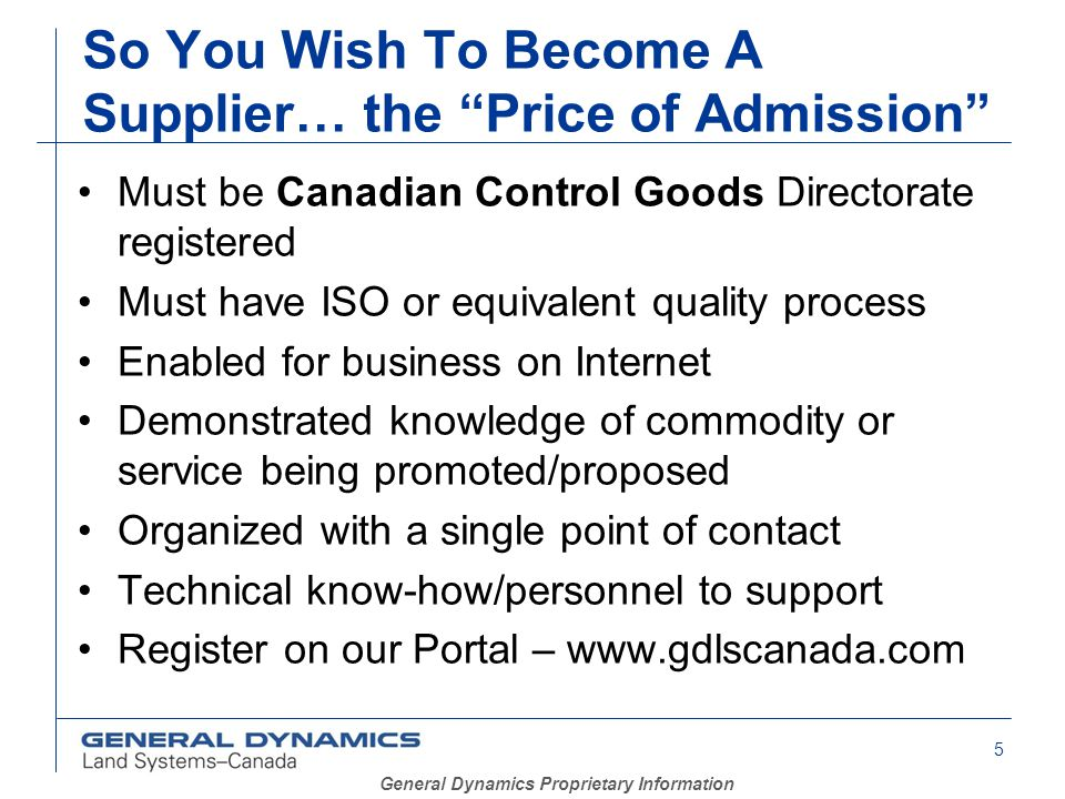 5 General Dynamics Proprietary Information So You Wish To Become A Supplier… the Price of Admission Must be Canadian Control Goods Directorate registered Must have ISO or equivalent quality process Enabled for business on Internet Demonstrated knowledge of commodity or service being promoted/proposed Organized with a single point of contact Technical know-how/personnel to support Register on our Portal – www.gdlscanada.com