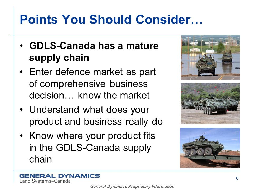 6 General Dynamics Proprietary Information Points You Should Consider… GDLS-Canada has a mature supply chain Enter defence market as part of comprehensive business decision… know the market Understand what does your product and business really do Know where your product fits in the GDLS-Canada supply chain