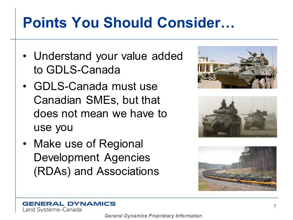 7 General Dynamics Proprietary Information Understand your value added to GDLS-Canada GDLS-Canada must use Canadian SMEs, but that does not mean we have to use you Make use of Regional Development Agencies (RDAs) and Associations Points You Should Consider…