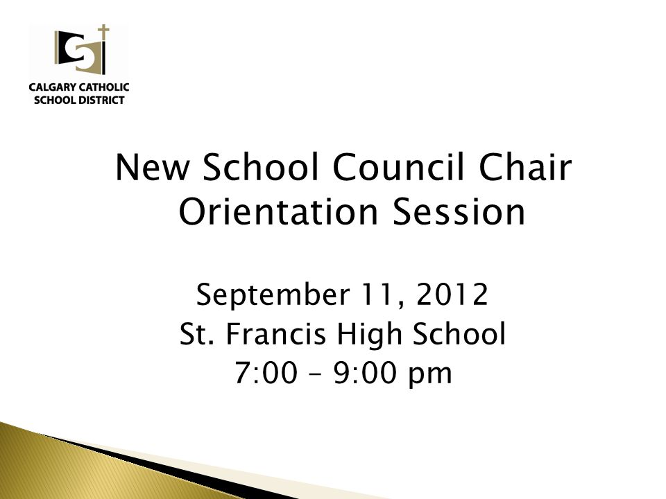 New School Council Chair Orientation Session September 11, 2012 St. Francis High School 7:00 – 9:00 pm