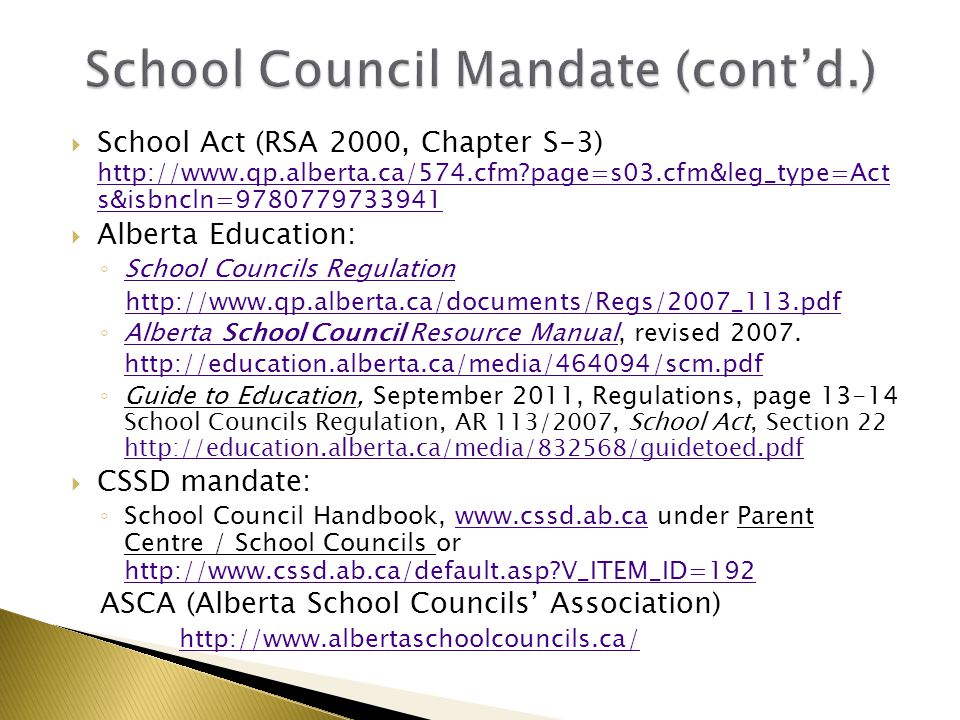  School Act (RSA 2000, Chapter S-3) http://www.qp.alberta.ca/574.cfm page=s03.cfm&leg_type=Act s&isbncln=9780779733941 http://www.qp.alberta.ca/574.cfm page=s03.cfm&leg_type=Act s&isbncln=9780779733941  Alberta Education: ◦ School Councils Regulation School Councils Regulation http://www.qp.alberta.ca/documents/Regs/2007_113.pdf ◦ Alberta School Council Resource Manual, revised 2007.