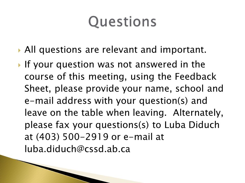  All questions are relevant and important.  If your question was not answered in the course of this meeting, using the Feedback Sheet, please provid