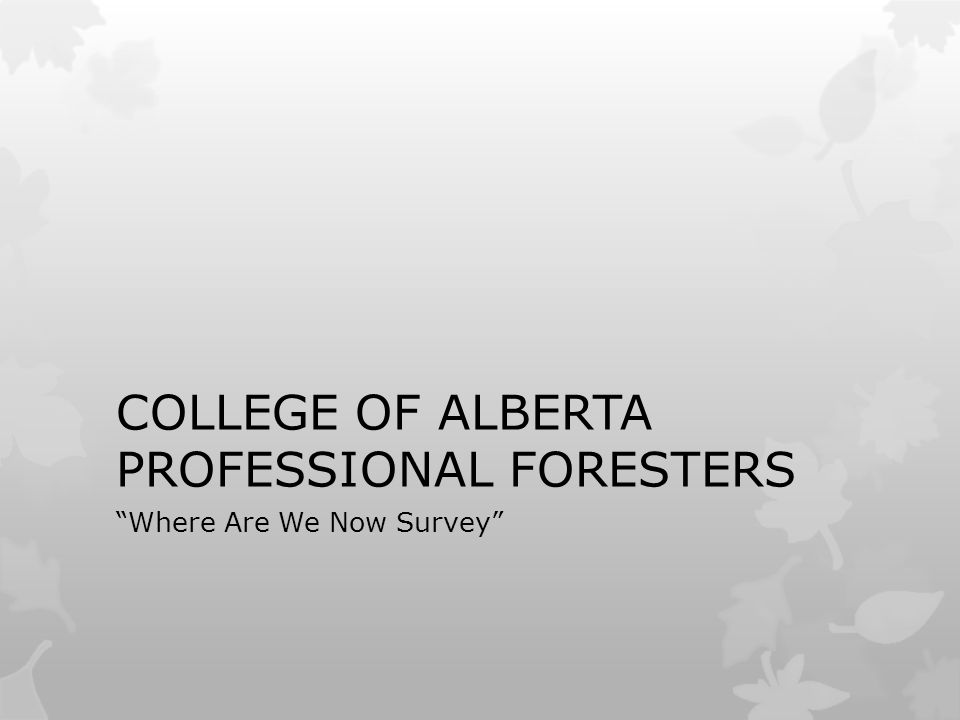 COLLEGE OF ALBERTA PROFESSIONAL FORESTERS Where Are We Now Survey