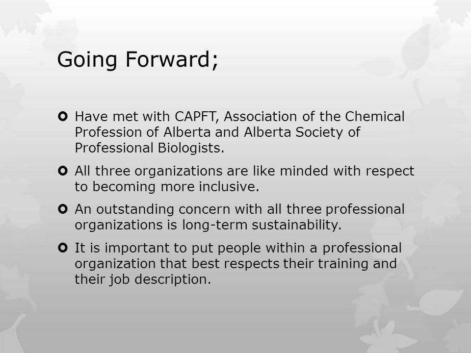 Going Forward;  Have met with CAPFT, Association of the Chemical Profession of Alberta and Alberta Society of Professional Biologists.