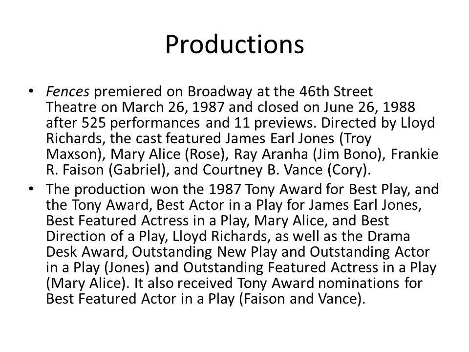 Productions Fences premiered on Broadway at the 46th Street Theatre on March 26, 1987 and closed on June 26, 1988 after 525 performances and 11 previews.