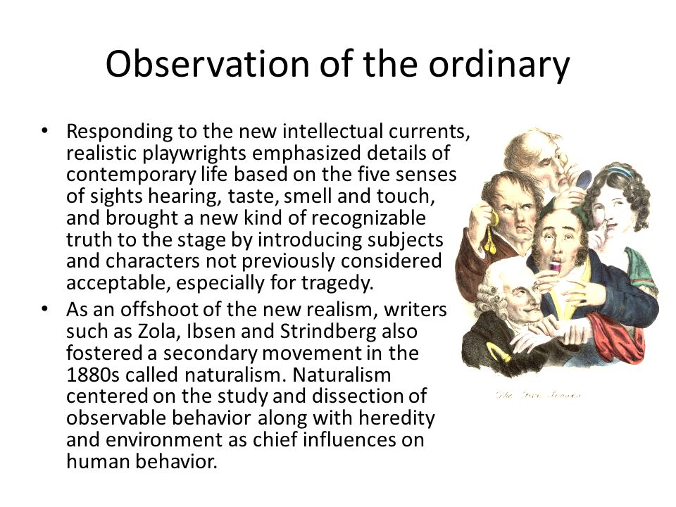 Observation of the ordinary Responding to the new intellectual currents, realistic playwrights emphasized details of contemporary life based on the five senses of sights hearing, taste, smell and touch, and brought a new kind of recognizable truth to the stage by introducing subjects and characters not previously considered acceptable, especially for tragedy.