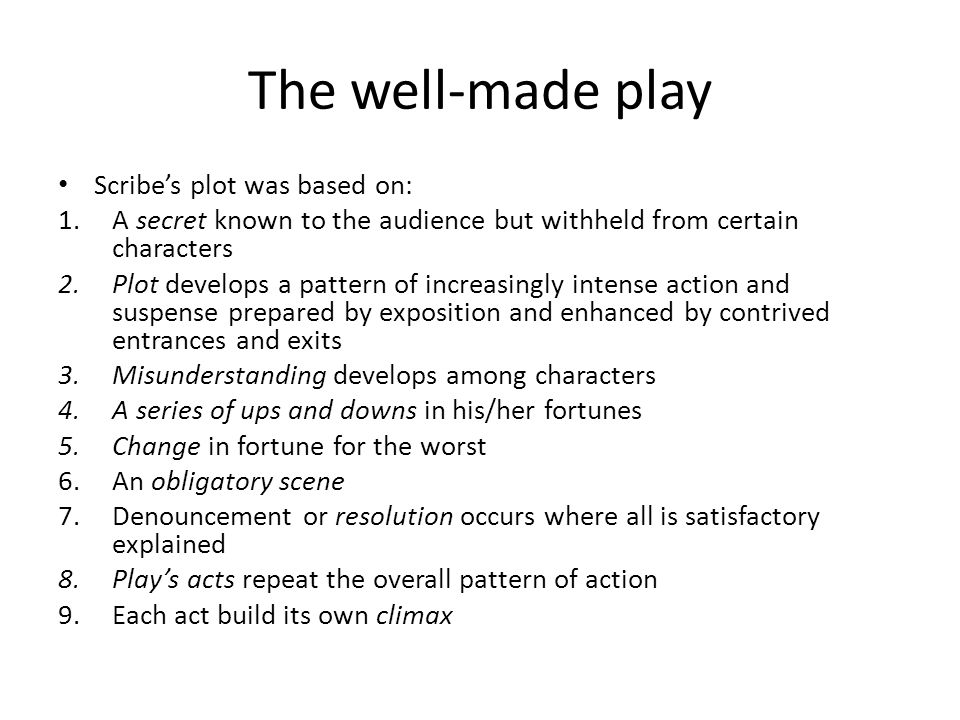 The well-made play Scribe's plot was based on: 1.A secret known to the audience but withheld from certain characters 2.Plot develops a pattern of increasingly intense action and suspense prepared by exposition and enhanced by contrived entrances and exits 3.Misunderstanding develops among characters 4.A series of ups and downs in his/her fortunes 5.Change in fortune for the worst 6.An obligatory scene 7.Denouncement or resolution occurs where all is satisfactory explained 8.Play's acts repeat the overall pattern of action 9.Each act build its own climax