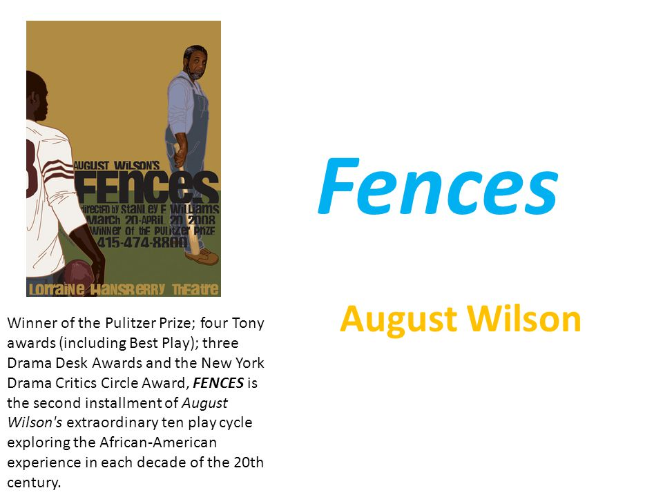 Fences August Wilson Winner of the Pulitzer Prize; four Tony awards (including Best Play); three Drama Desk Awards and the New York Drama Critics Circle Award, FENCES is the second installment of August Wilson s extraordinary ten play cycle exploring the African-American experience in each decade of the 20th century.