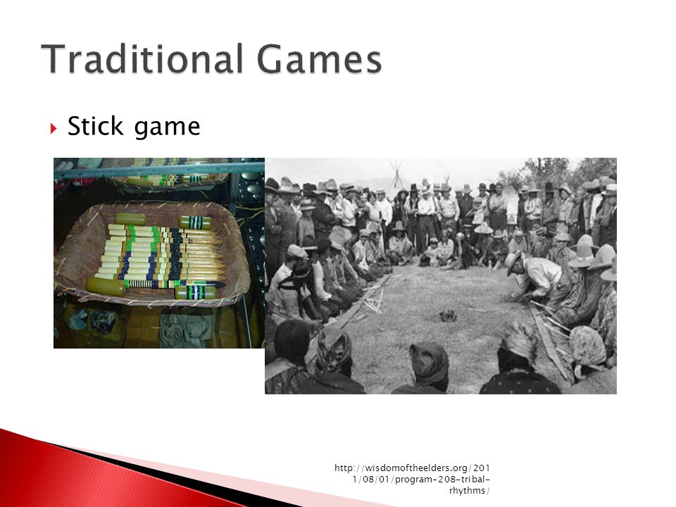  Stick game http://wisdomoftheelders.org/201 1/08/01/program-208-tribal- rhythms/