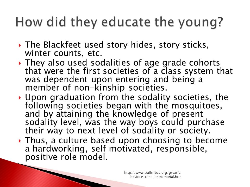  The Blackfeet used story hides, story sticks, winter counts, etc.  They also used sodalities of age grade cohorts that were the first societies of