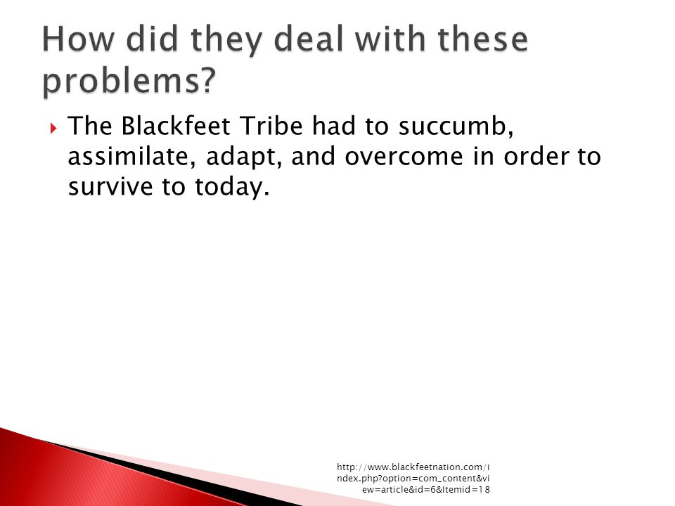  The Blackfeet Tribe had to succumb, assimilate, adapt, and overcome in order to survive to today. http://www.blackfeetnation.com/i ndex.php?option=c