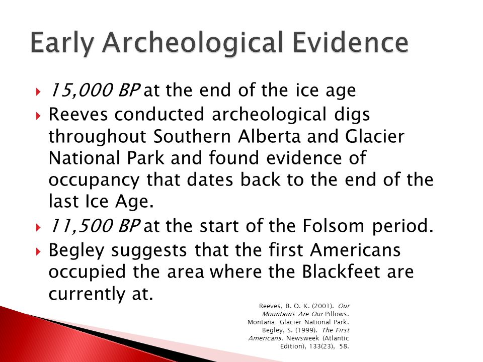  15,000 BP at the end of the ice age  Reeves conducted archeological digs throughout Southern Alberta and Glacier National Park and found evidence o