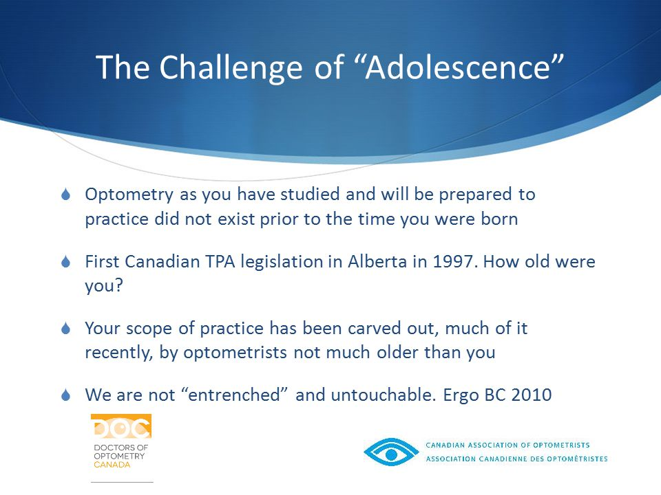 The Challenge of Adolescence  Optometry as you have studied and will be prepared to practice did not exist prior to the time you were born  First Canadian TPA legislation in Alberta in 1997.