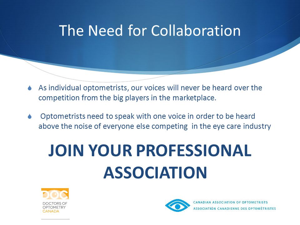 The Need for Collaboration  As individual optometrists, our voices will never be heard over the competition from the big players in the marketplace.