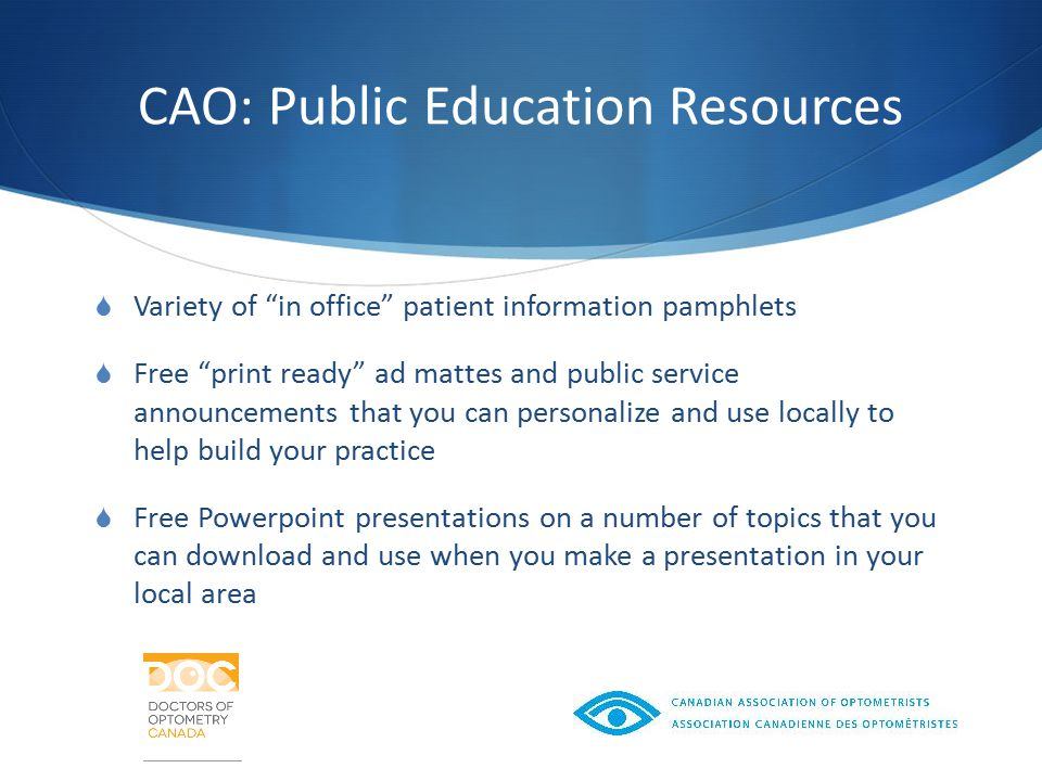 CAO: Public Education Resources  Variety of in office patient information pamphlets  Free print ready ad mattes and public service announcements that you can personalize and use locally to help build your practice  Free Powerpoint presentations on a number of topics that you can download and use when you make a presentation in your local area